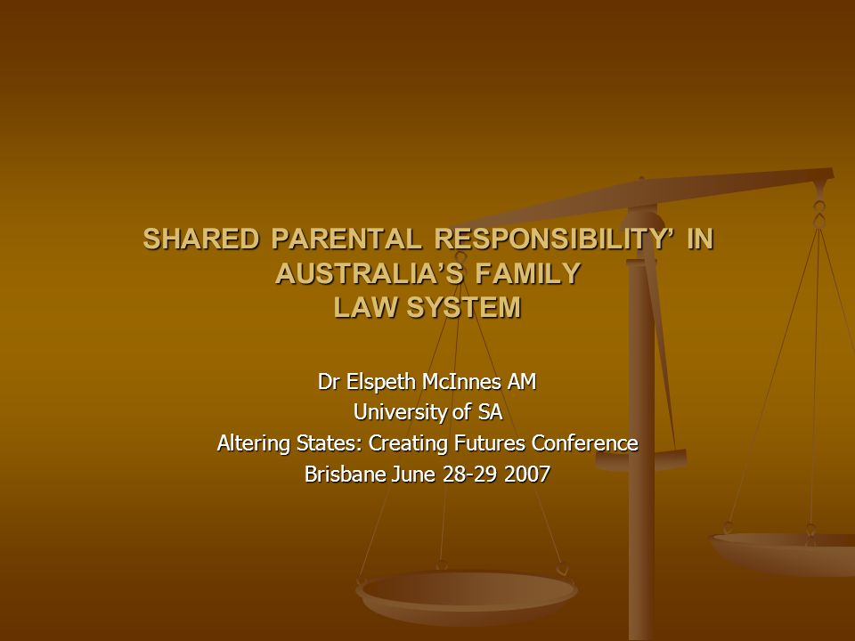 SHARED PARENTAL RESPONSIBILITY' IN AUSTRALIA'S FAMILY LAW SYSTEM Dr Elspeth McInnes AM University of SA Altering States: Creating Futures Conference Brisbane June 28-29 2007