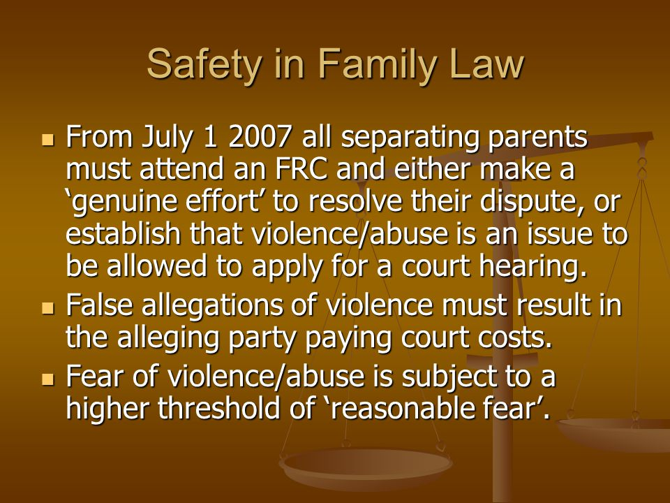 Safety in Family Law From July 1 2007 all separating parents must attend an FRC and either make a 'genuine effort' to resolve their dispute, or establ
