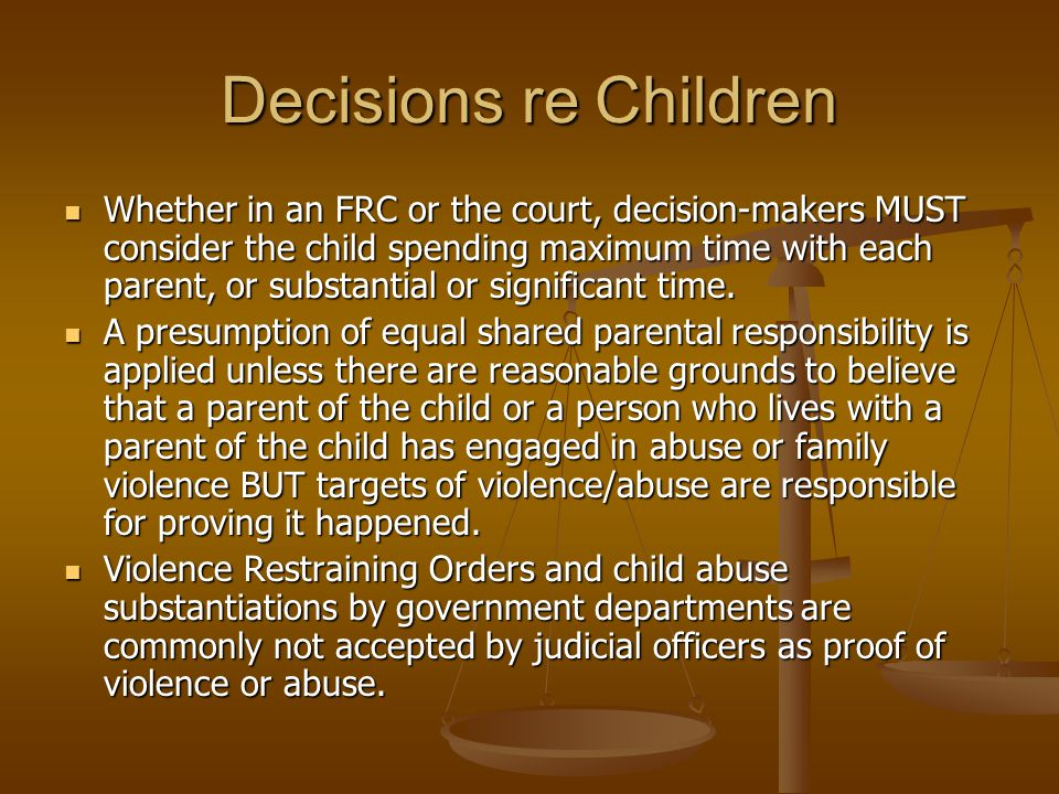 Decisions re Children Whether in an FRC or the court, decision-makers MUST consider the child spending maximum time with each parent, or substantial o