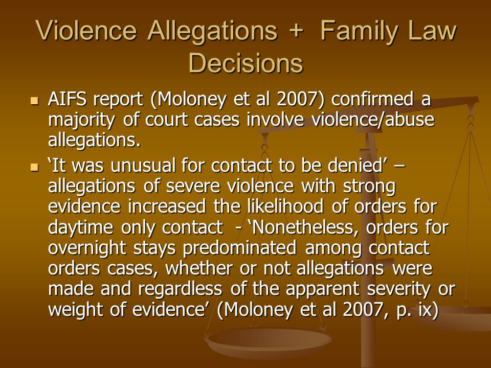 Violence Allegations + Family Law Decisions AIFS report (Moloney et al 2007) confirmed a majority of court cases involve violence/abuse allegations. A