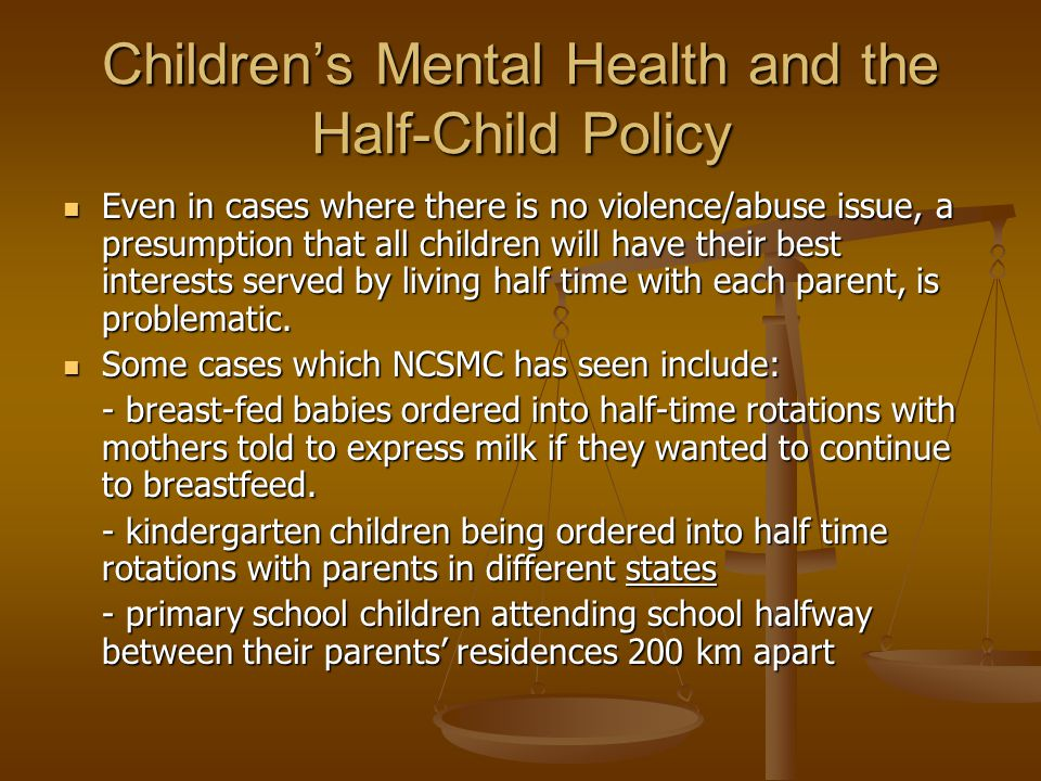 Children's Mental Health and the Half-Child Policy Even in cases where there is no violence/abuse issue, a presumption that all children will have their best interests served by living half time with each parent, is problematic.