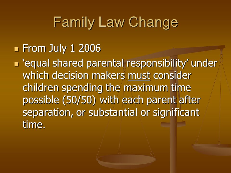 Family Law Change From July 1 2006 From July 1 2006 'equal shared parental responsibility' under which decision makers must consider children spending