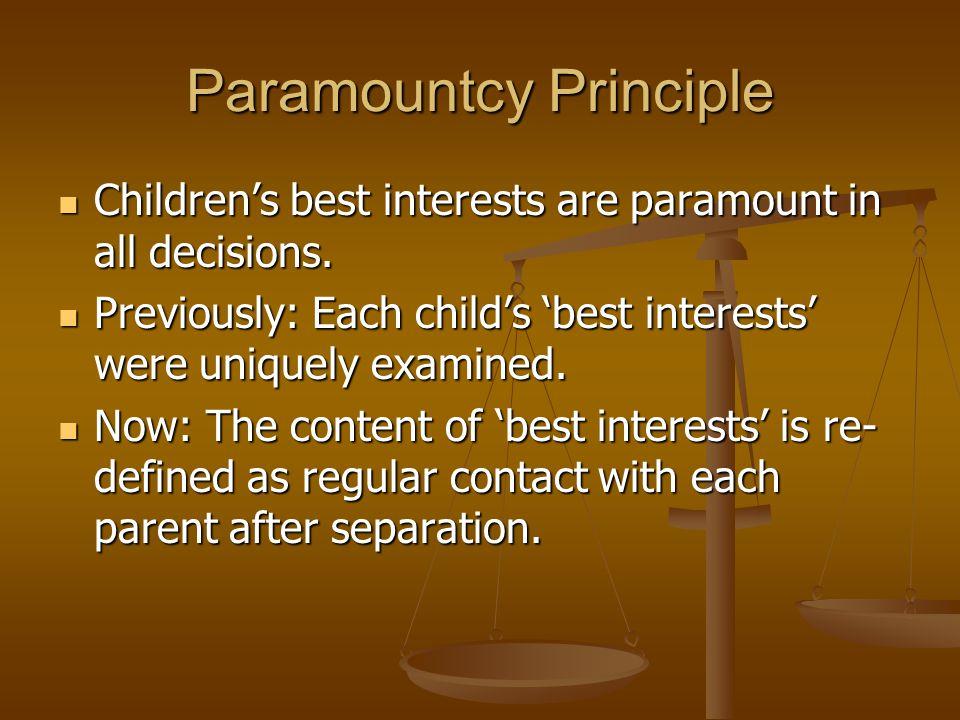 Paramountcy Principle Children's best interests are paramount in all decisions. Children's best interests are paramount in all decisions. Previously: