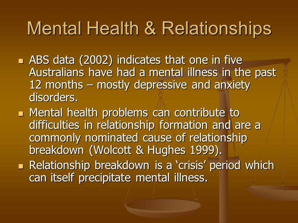 Mental Health & Relationships ABS data (2002) indicates that one in five Australians have had a mental illness in the past 12 months – mostly depressive and anxiety disorders.