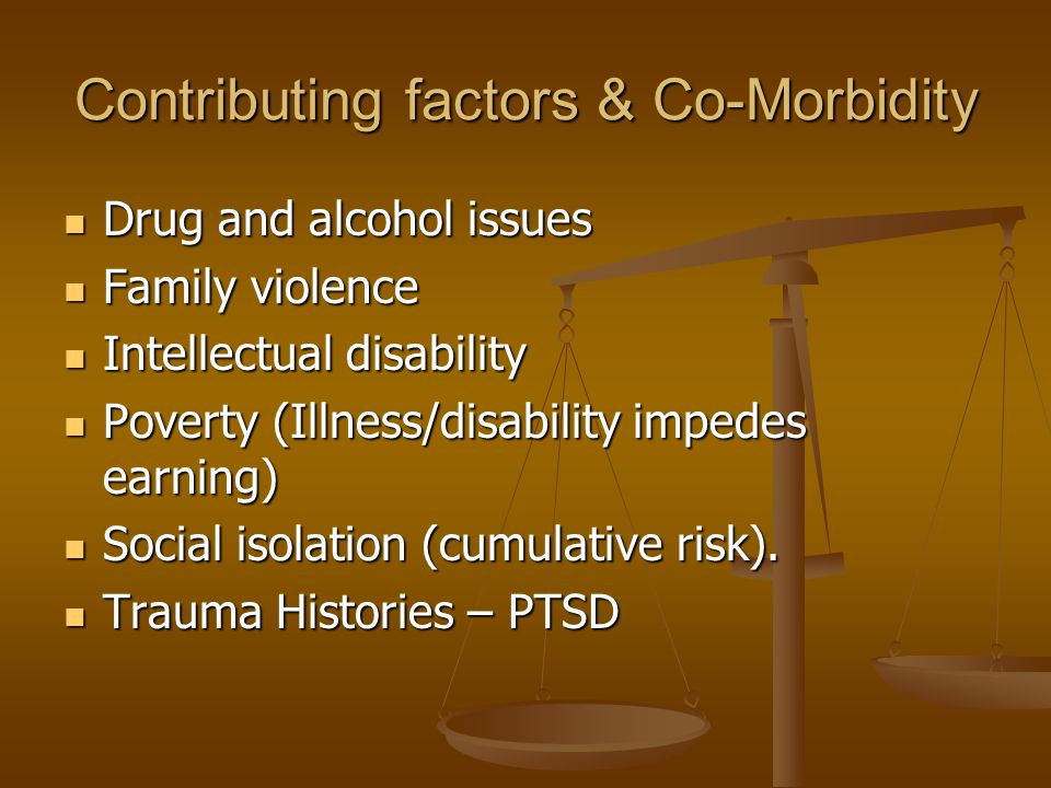 Contributing factors & Co-Morbidity Drug and alcohol issues Drug and alcohol issues Family violence Family violence Intellectual disability Intellectual disability Poverty (Illness/disability impedes earning) Poverty (Illness/disability impedes earning) Social isolation (cumulative risk).