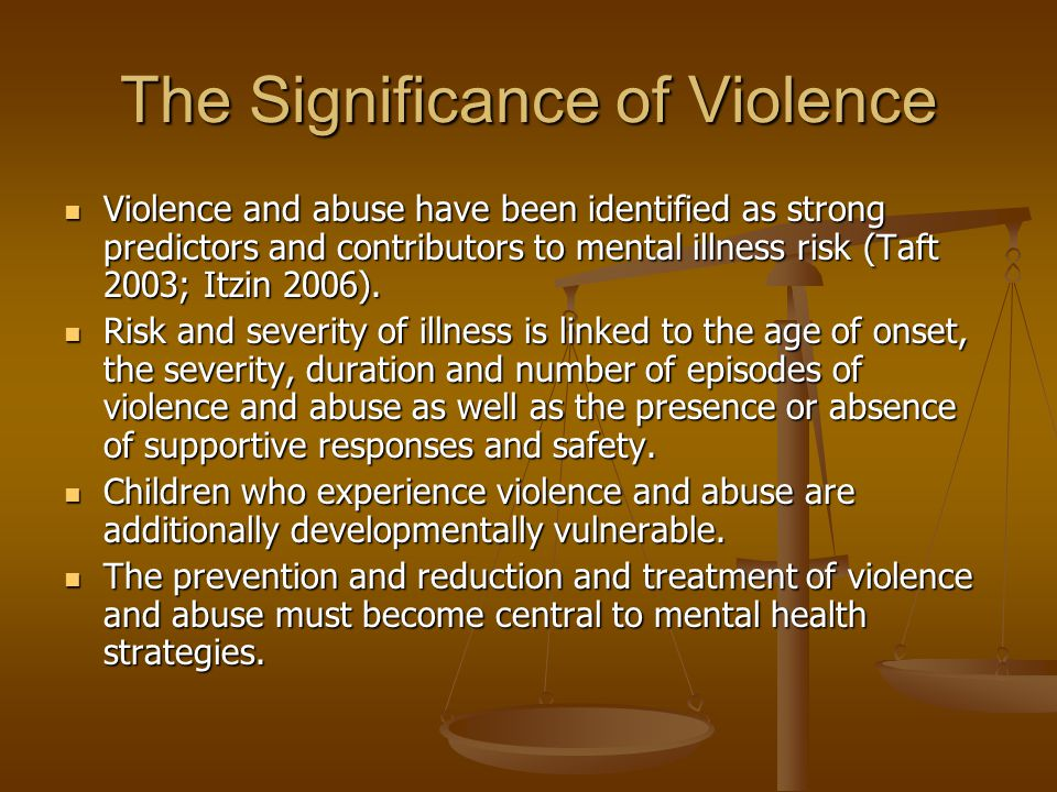 The Significance of Violence Violence and abuse have been identified as strong predictors and contributors to mental illness risk (Taft 2003; Itzin 20