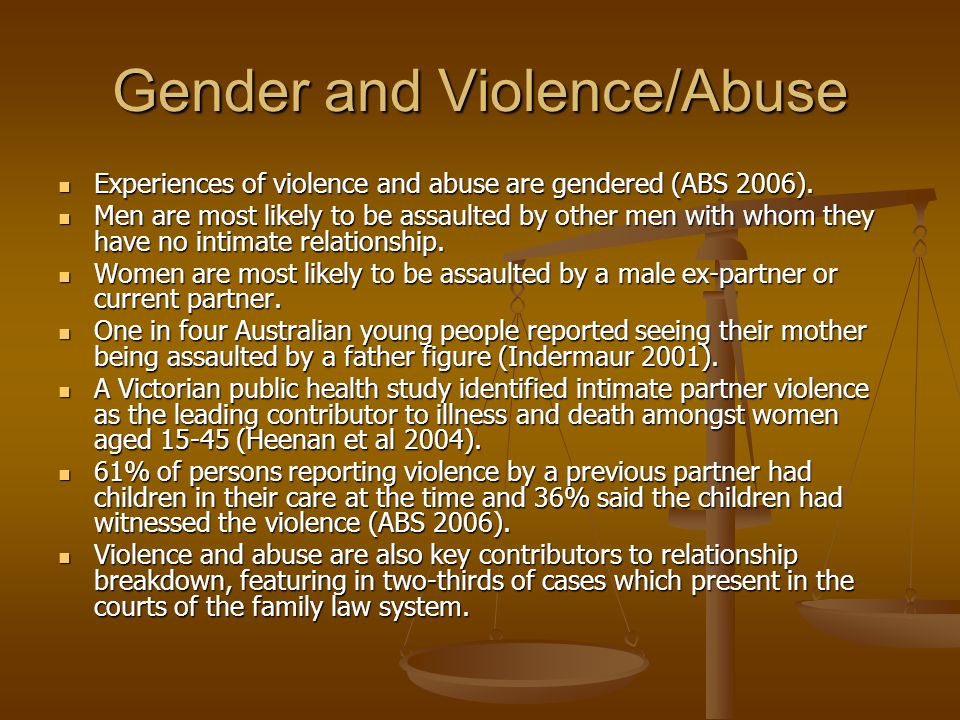 Gender and Violence/Abuse Experiences of violence and abuse are gendered (ABS 2006).