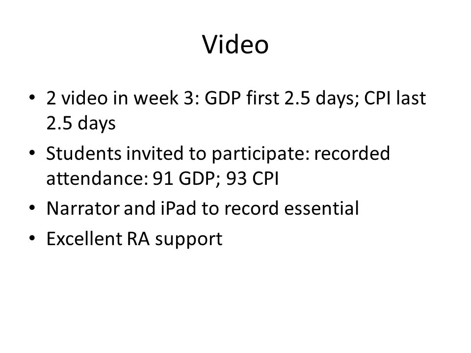 Video 2 video in week 3: GDP first 2.5 days; CPI last 2.5 days Students invited to participate: recorded attendance: 91 GDP; 93 CPI Narrator and iPad to record essential Excellent RA support