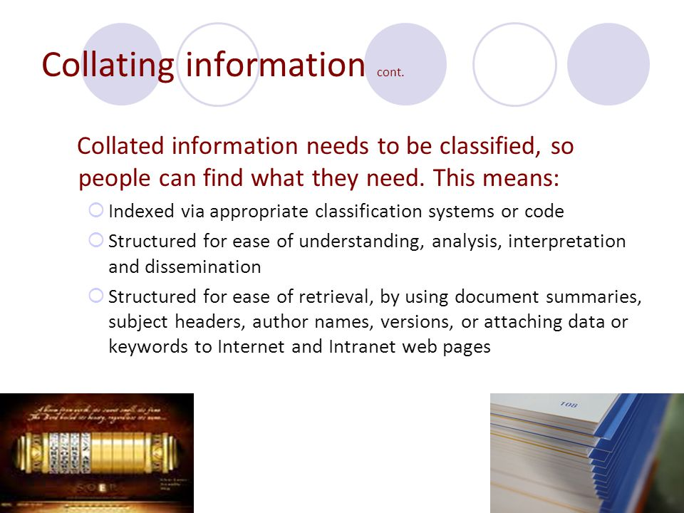 Collating information cont. Collated information needs to be classified, so people can find what they need. This means:  Indexed via appropriate clas