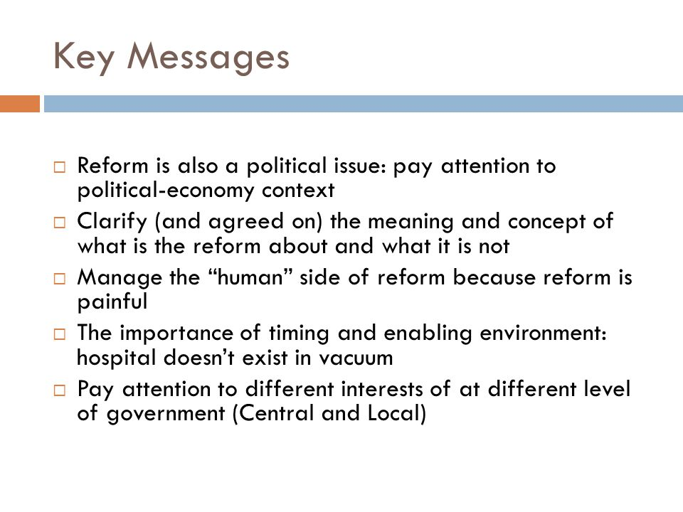 Key Messages  Reform is also a political issue: pay attention to political-economy context  Clarify (and agreed on) the meaning and concept of what is the reform about and what it is not  Manage the human side of reform because reform is painful  The importance of timing and enabling environment: hospital doesn't exist in vacuum  Pay attention to different interests of at different level of government (Central and Local)