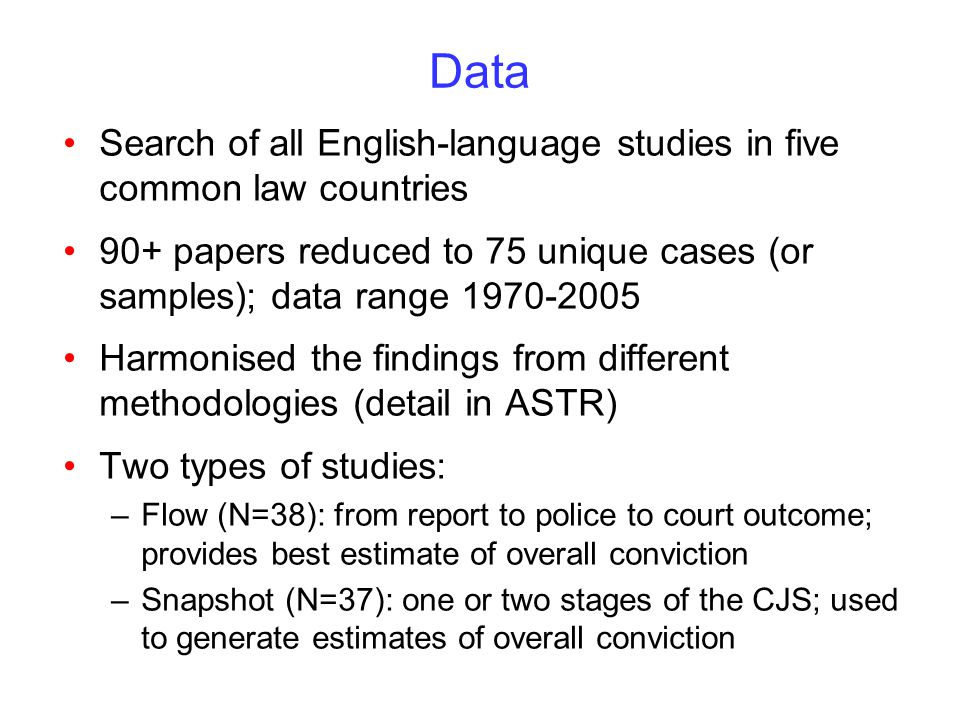Data Search of all English-language studies in five common law countries 90+ papers reduced to 75 unique cases (or samples); data range 1970-2005 Harmonised the findings from different methodologies (detail in ASTR) Two types of studies: –Flow (N=38): from report to police to court outcome; provides best estimate of overall conviction –Snapshot (N=37): one or two stages of the CJS; used to generate estimates of overall conviction