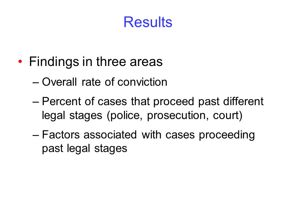 Results Findings in three areas –Overall rate of conviction –Percent of cases that proceed past different legal stages (police, prosecution, court) –Factors associated with cases proceeding past legal stages