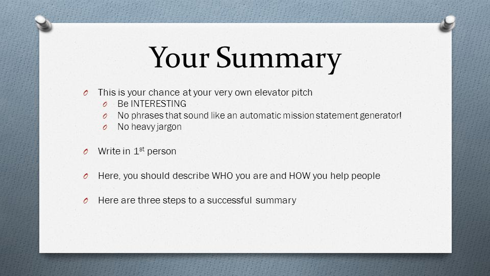 Your Summary O This is your chance at your very own elevator pitch O Be INTERESTING O No phrases that sound like an automatic mission statement generator.