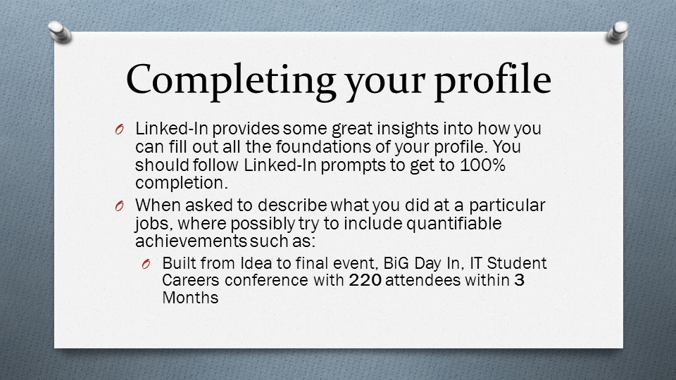 Completing your profile O Linked-In provides some great insights into how you can fill out all the foundations of your profile.