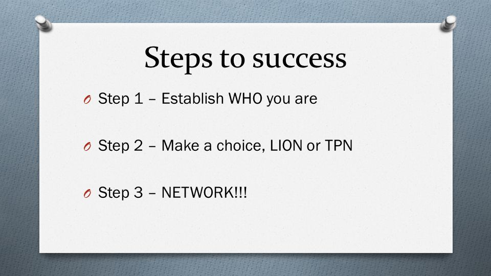 Steps to success O Step 1 – Establish WHO you are O Step 2 – Make a choice, LION or TPN O Step 3 – NETWORK!!!