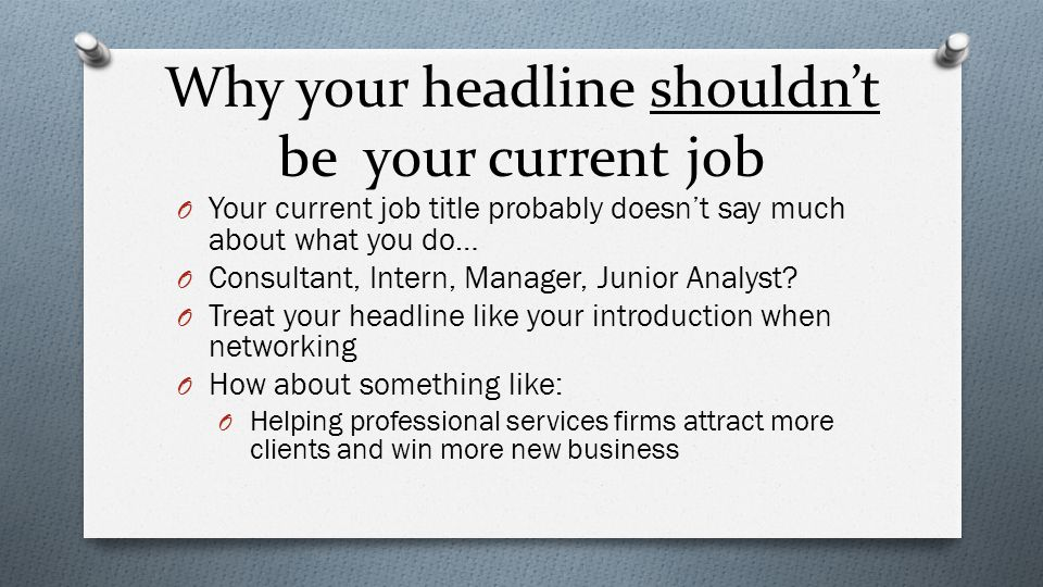 Why your headline shouldn't be your current job O Your current job title probably doesn't say much about what you do… O Consultant, Intern, Manager, Junior Analyst.