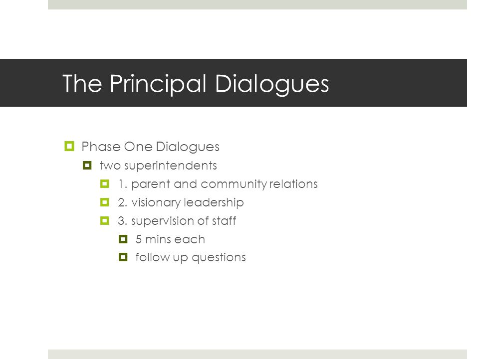 The Principal Dialogues  Phase One Dialogues  two superintendents  1. parent and community relations  2. visionary leadership  3. supervision of