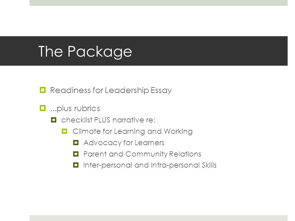 The Package  Readiness for Leadership Essay ...plus rubrics  checklist PLUS narrative re:  Climate for Learning and Working  Advocacy for Learner