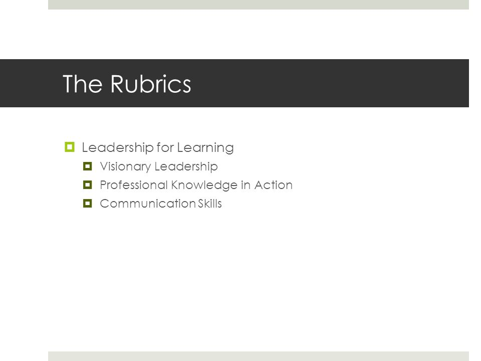 The Rubrics  Leadership for Learning  Visionary Leadership  Professional Knowledge in Action  Communication Skills
