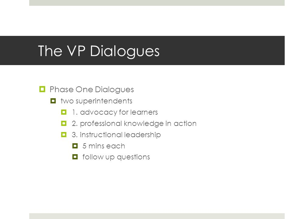 The VP Dialogues  Phase One Dialogues  two superintendents  1. advocacy for learners  2. professional knowledge in action  3. instructional leade