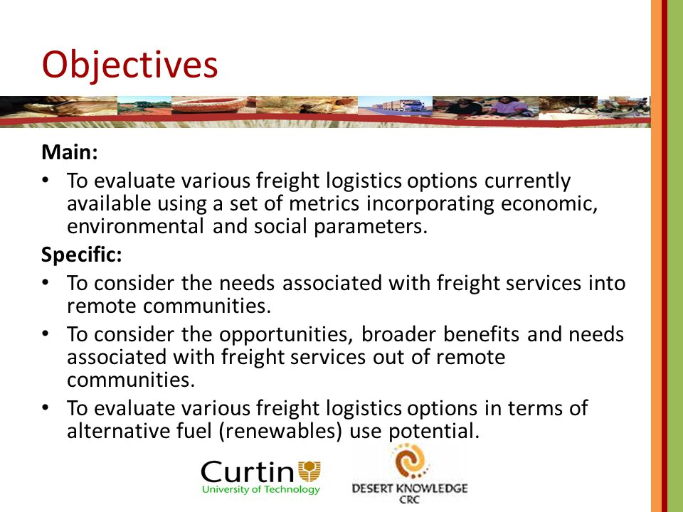 Objectives Main: To evaluate various freight logistics options currently available using a set of metrics incorporating economic, environmental and social parameters.