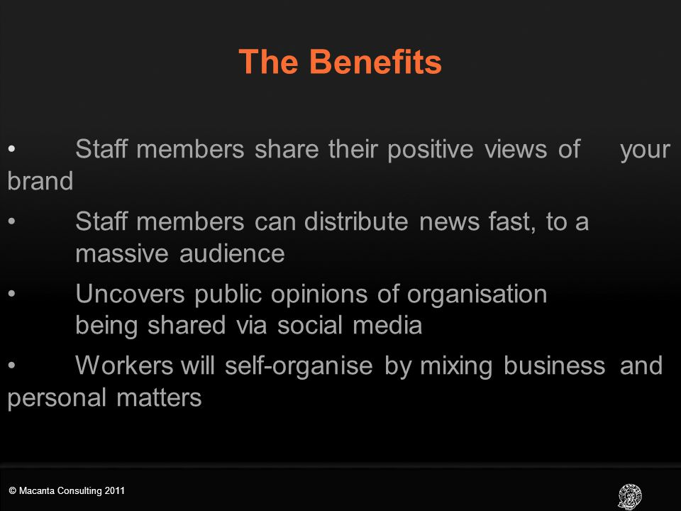 The Benefits Staff members share their positive views of your brand Staff members can distribute news fast, to a massive audience Uncovers public opinions of organisation being shared via social media Workers will self-organise by mixing business and personal matters