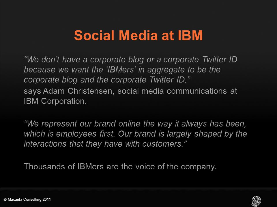Social Media at IBM We don't have a corporate blog or a corporate Twitter ID because we want the 'IBMers' in aggregate to be the corporate blog and the corporate Twitter ID, says Adam Christensen, social media communications at IBM Corporation.
