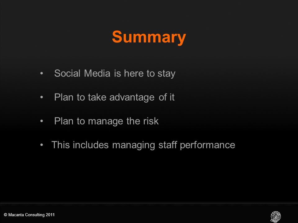 Summary Social Media is here to stay Plan to take advantage of it Plan to manage the risk This includes managing staff performance