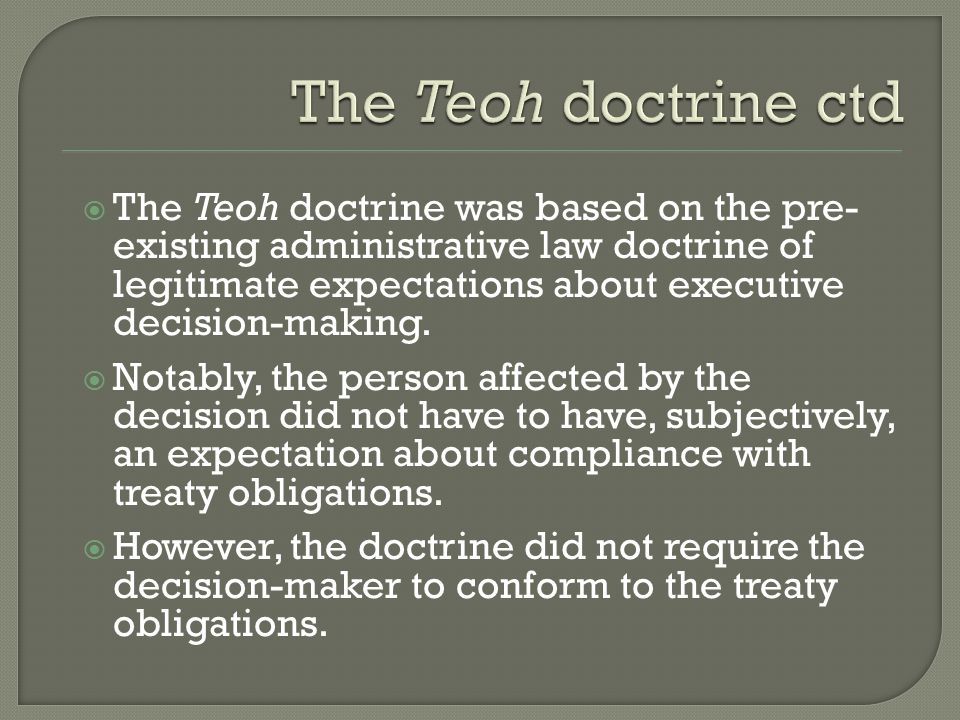  The Teoh doctrine was based on the pre- existing administrative law doctrine of legitimate expectations about executive decision-making.