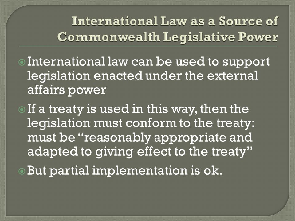  International law can be used to support legislation enacted under the external affairs power  If a treaty is used in this way, then the legislation must conform to the treaty: must be reasonably appropriate and adapted to giving effect to the treaty  But partial implementation is ok.