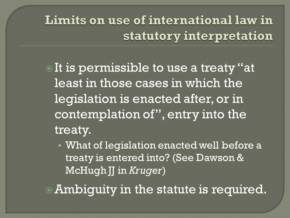  It is permissible to use a treaty at least in those cases in which the legislation is enacted after, or in contemplation of , entry into the treaty.