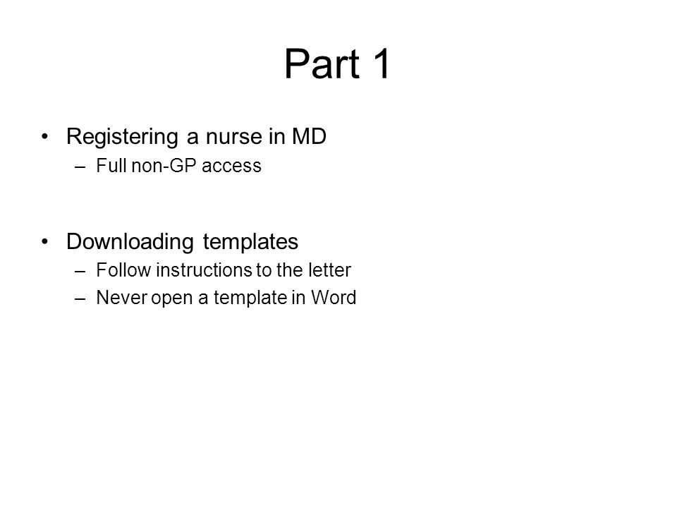 Part 1 Registering a nurse in MD –Full non-GP access Downloading templates –Follow instructions to the letter –Never open a template in Word
