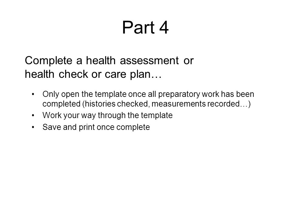 Part 4 Complete a health assessment or health check or care plan… Only open the template once all preparatory work has been completed (histories checked, measurements recorded…) Work your way through the template Save and print once complete