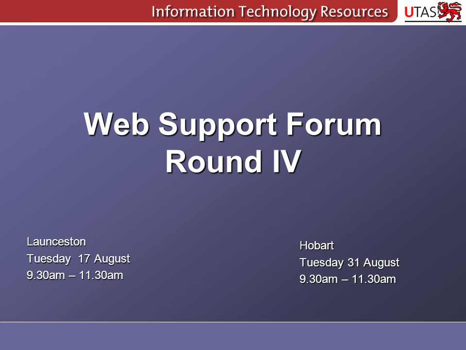Web Support Forum Round IV Launceston Tuesday 17 August 9.30am – 11.30am Hobart Tuesday 31 August 9.30am – 11.30am