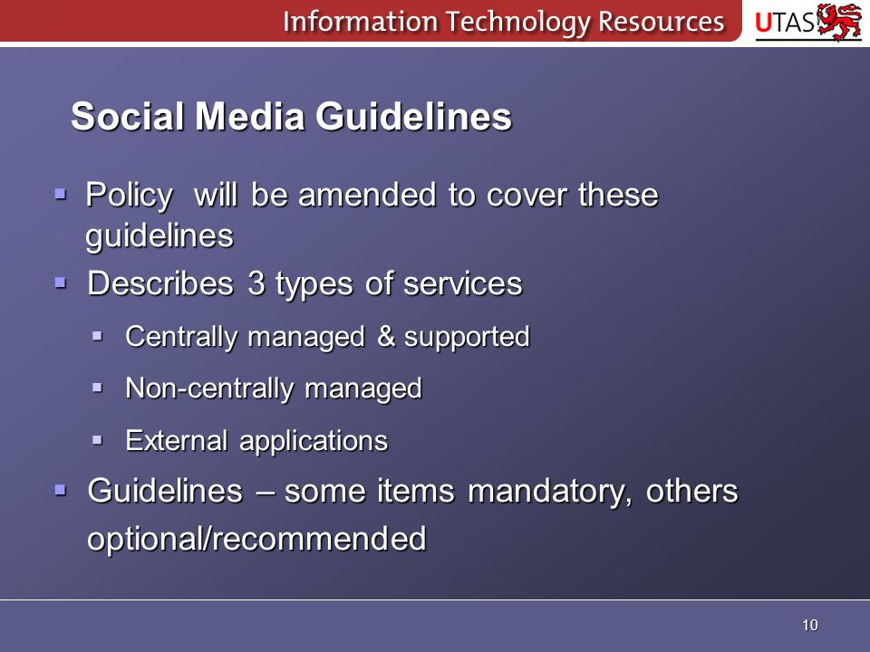 Social Media Guidelines  Policy will be amended to cover these guidelines  Describes 3 types of services  Centrally managed & supported  Non-centrally managed  External applications  Guidelines – some items mandatory, others optional/recommended 10
