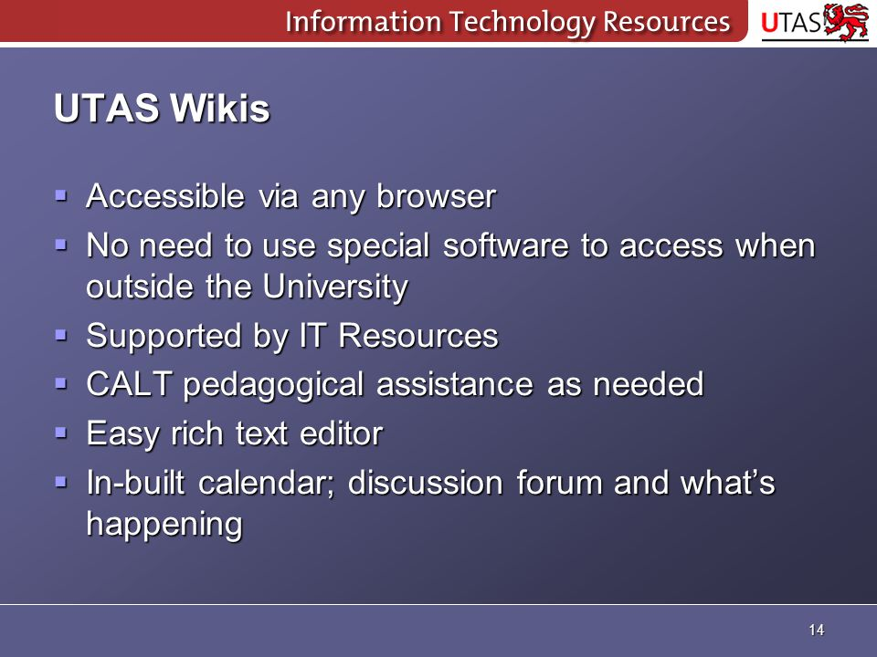 UTAS Wikis  Accessible via any browser  No need to use special software to access when outside the University  Supported by IT Resources  CALT pedagogical assistance as needed  Easy rich text editor  In-built calendar; discussion forum and what's happening 14