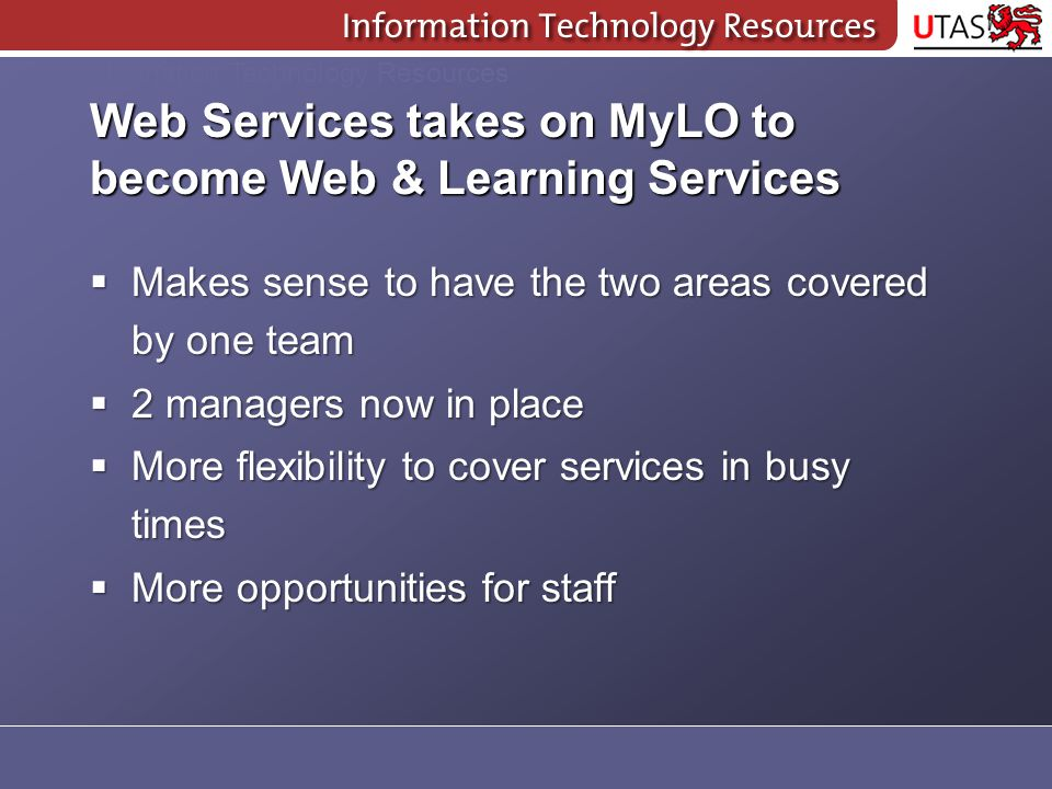 Information Technology Resources Web Services takes on MyLO to become Web & Learning Services  Makes sense to have the two areas covered by one team  2 managers now in place  More flexibility to cover services in busy times  More opportunities for staff