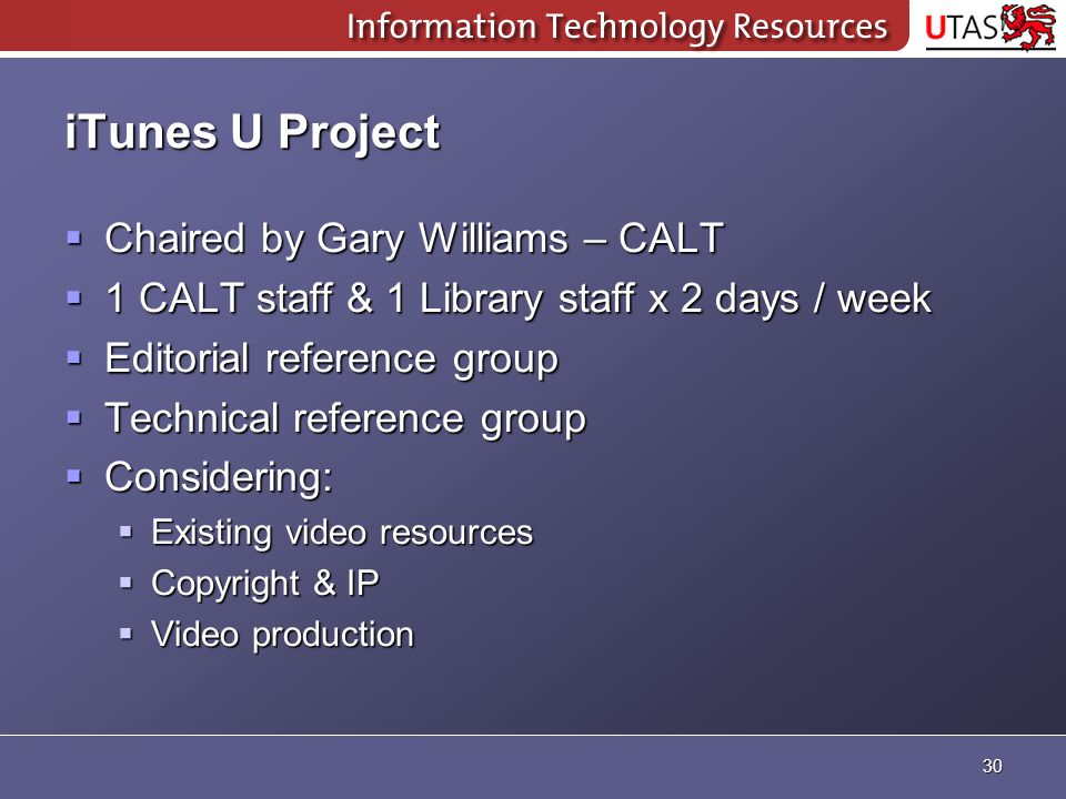 iTunes U Project  Chaired by Gary Williams – CALT  1 CALT staff & 1 Library staff x 2 days / week  Editorial reference group  Technical reference group  Considering:  Existing video resources  Copyright & IP  Video production 30
