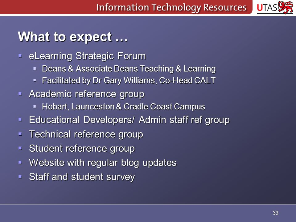 What to expect …  eLearning Strategic Forum  Deans & Associate Deans Teaching & Learning  Facilitated by Dr Gary Williams, Co-Head CALT  Academic reference group  Hobart, Launceston & Cradle Coast Campus  Educational Developers/ Admin staff ref group  Technical reference group  Student reference group  Website with regular blog updates  Staff and student survey 33