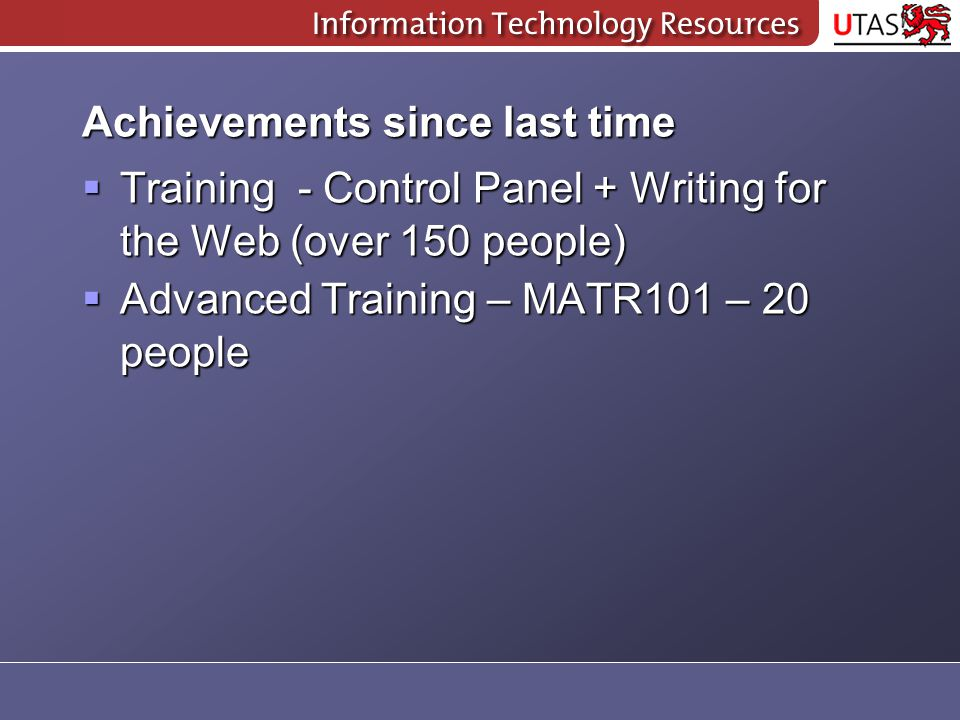 Achievements since last time  Training - Control Panel + Writing for the Web (over 150 people)  Advanced Training – MATR101 – 20 people