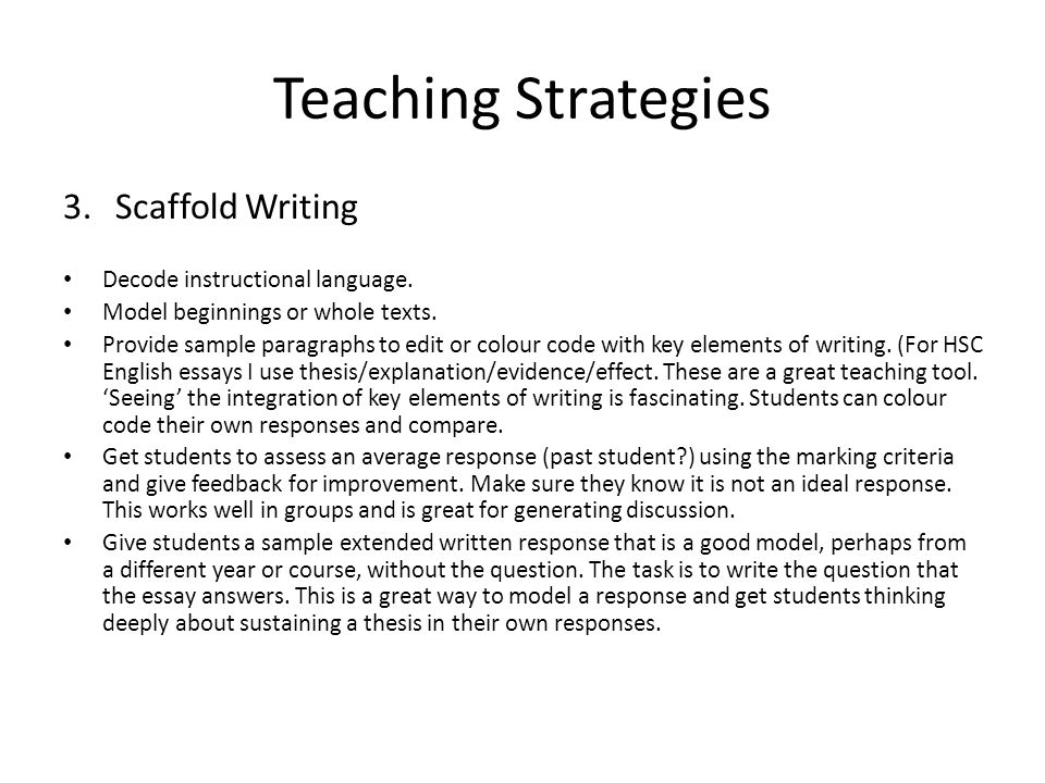 Teaching Strategies 3.Scaffold Writing Decode instructional language. Model beginnings or whole texts. Provide sample paragraphs to edit or colour cod