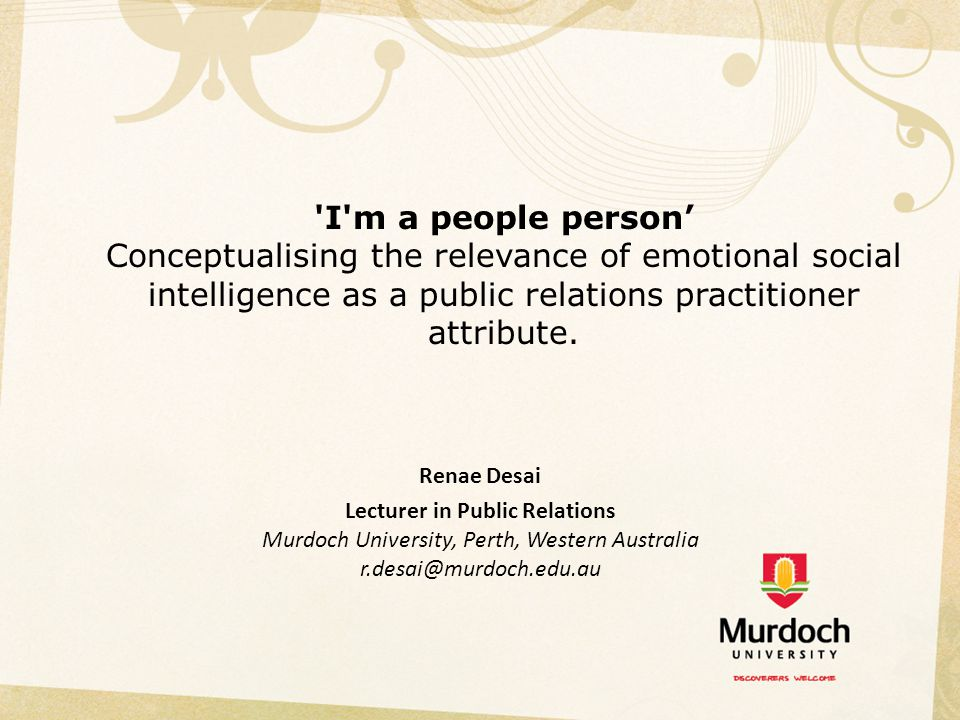'I'm a people person' Conceptualising the relevance of emotional social intelligence as a public relations practitioner attribute. Renae Desai Lecture