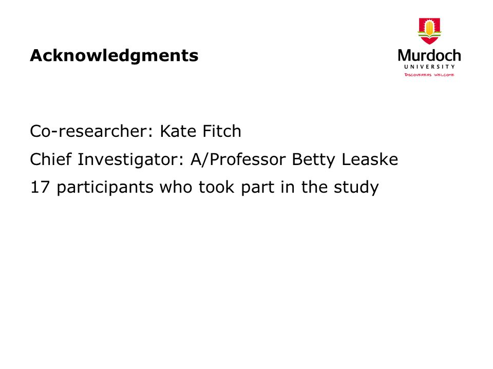 Acknowledgments Co-researcher: Kate Fitch Chief Investigator: A/Professor Betty Leaske 17 participants who took part in the study