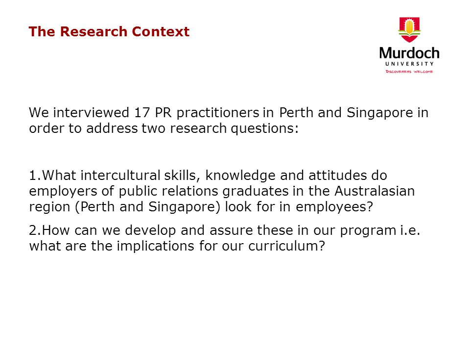 The Research Context We interviewed 17 PR practitioners in Perth and Singapore in order to address two research questions: 1.What intercultural skills