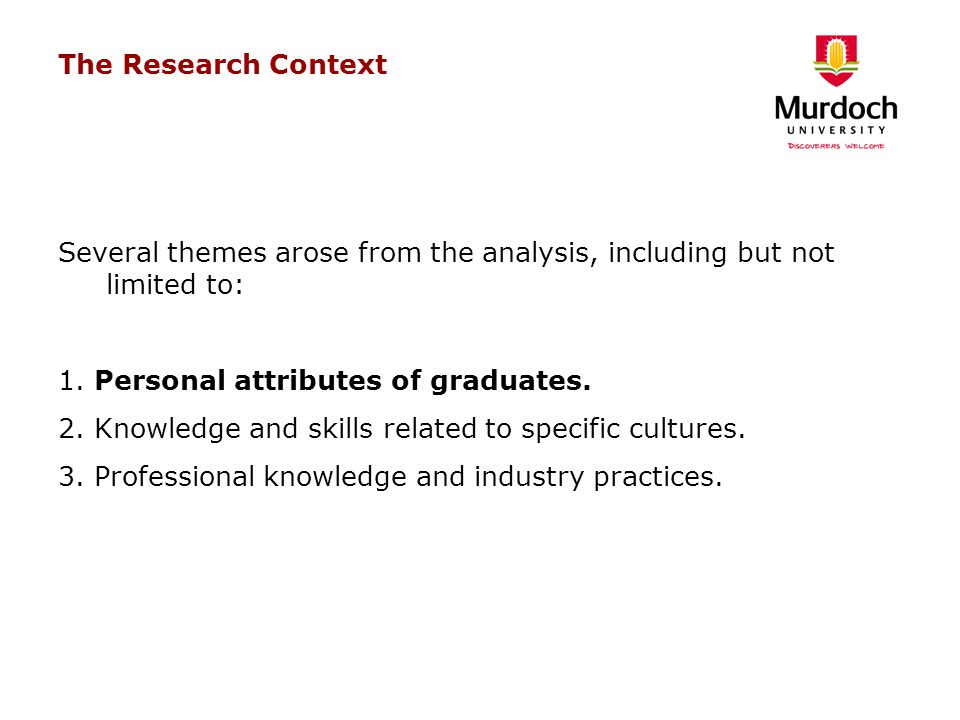 The Research Context Several themes arose from the analysis, including but not limited to: 1. Personal attributes of graduates. 2. Knowledge and skill