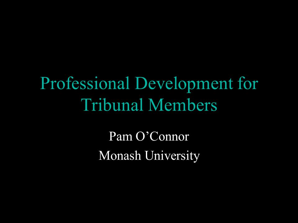Professional Development for Tribunal Members Pam O'Connor Monash University