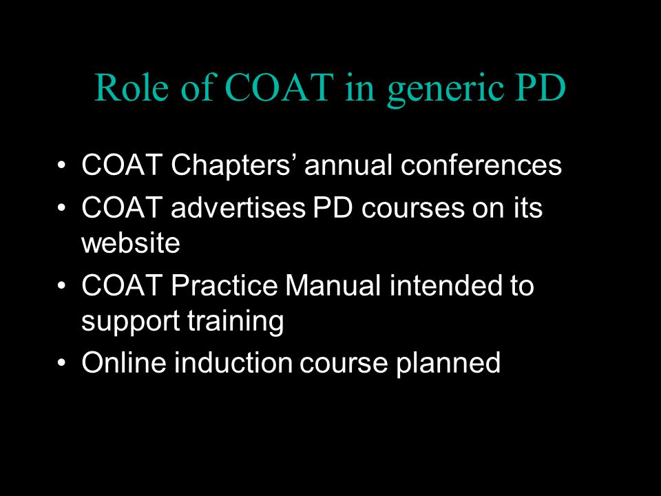 Role of COAT in generic PD COAT Chapters' annual conferences COAT advertises PD courses on its website COAT Practice Manual intended to support traini