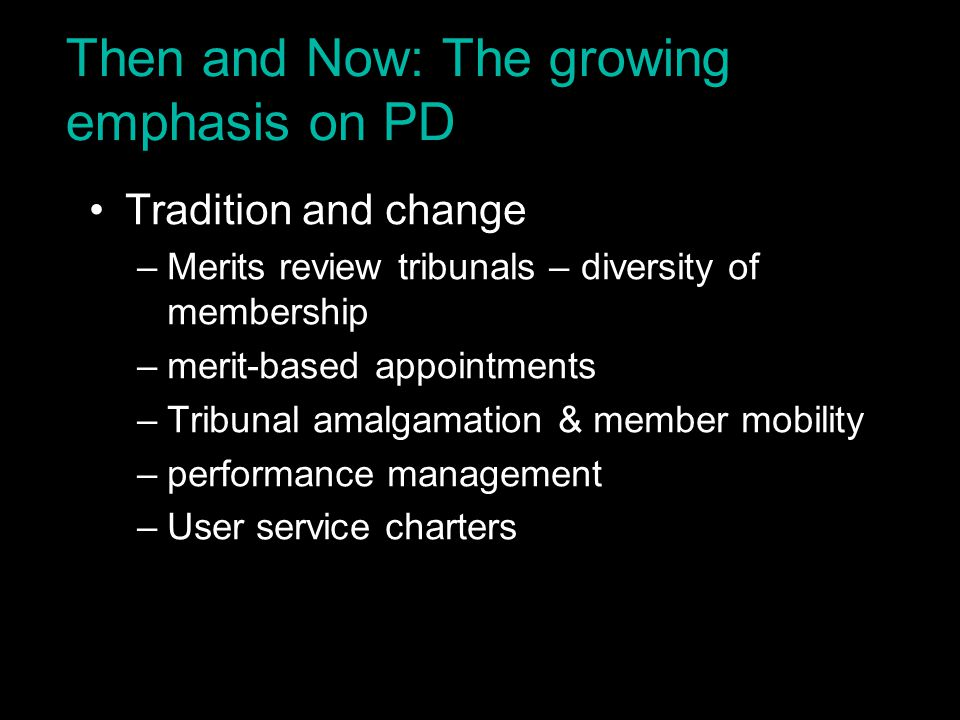 Then and Now: The growing emphasis on PD Tradition and change –Merits review tribunals – diversity of membership –merit-based appointments –Tribunal a