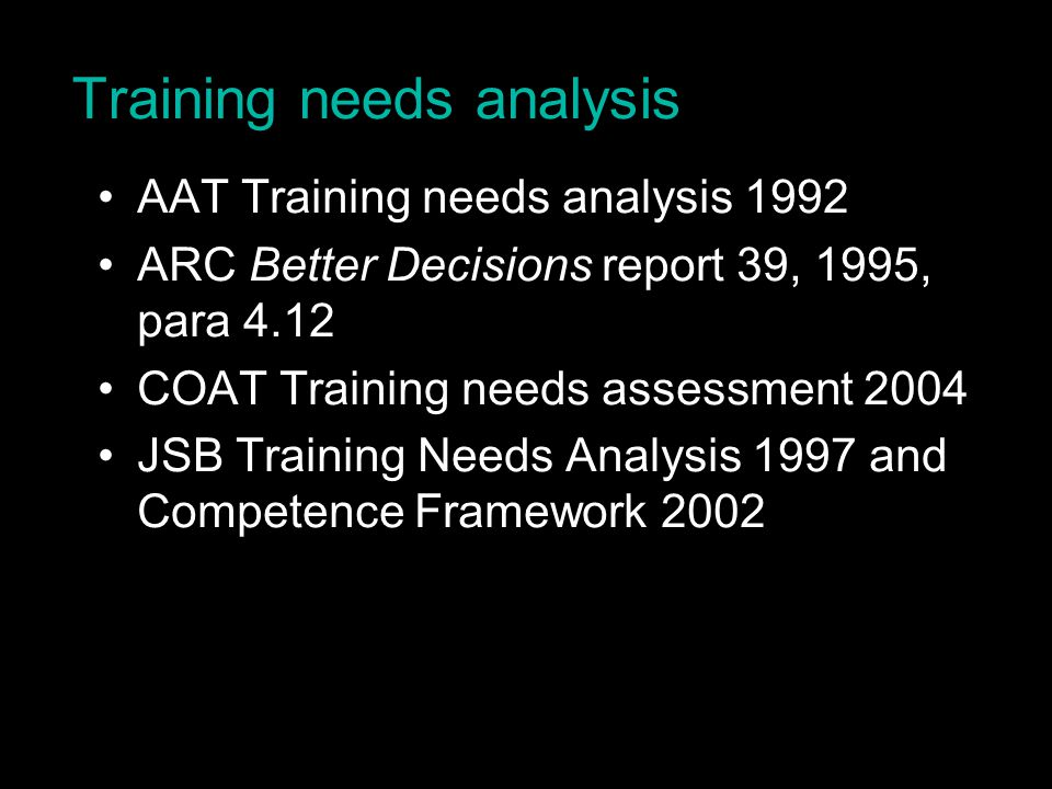 Training needs analysis AAT Training needs analysis 1992 ARC Better Decisions report 39, 1995, para 4.12 COAT Training needs assessment 2004 JSB Training Needs Analysis 1997 and Competence Framework 2002