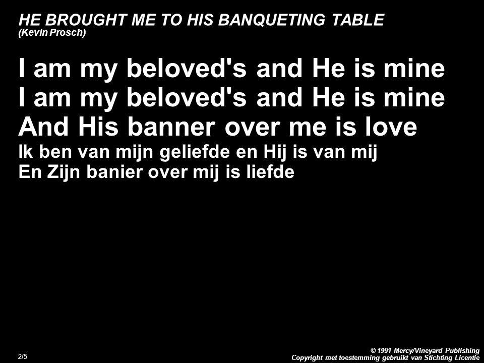 Copyright met toestemming gebruikt van Stichting Licentie © 1991 Mercy/Vineyard Publishing 2/5 HE BROUGHT ME TO HIS BANQUETING TABLE (Kevin Prosch) I am my beloved s and He is mine And His banner over me is love Ik ben van mijn geliefde en Hij is van mij En Zijn banier over mij is liefde